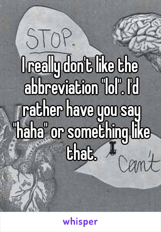 """I really don't like the abbreviation """"lol"""". I'd rather have you say """"haha"""" or something like that."""