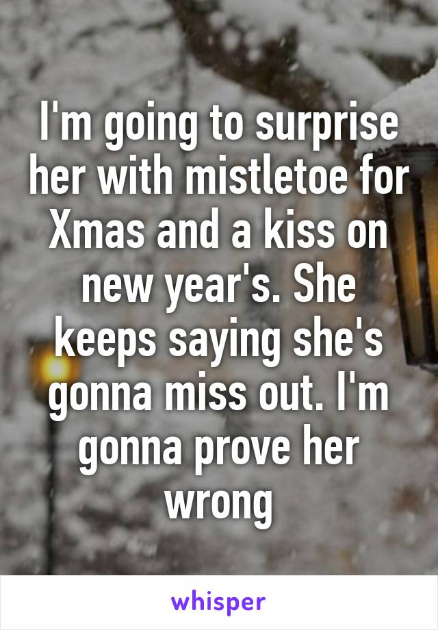 I'm going to surprise her with mistletoe for Xmas and a kiss on new year's. She keeps saying she's gonna miss out. I'm gonna prove her wrong