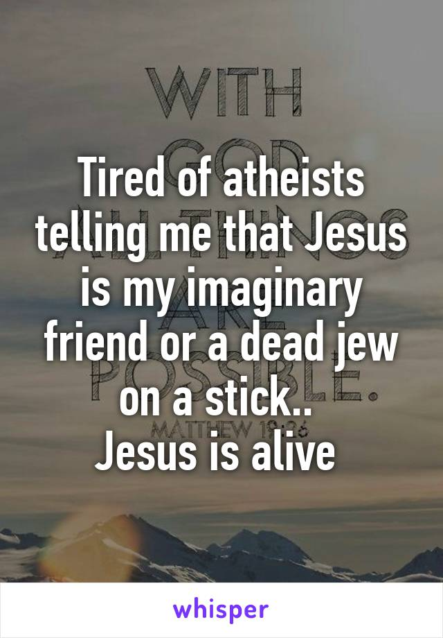 Tired of atheists telling me that Jesus is my imaginary friend or a dead jew on a stick..  Jesus is alive