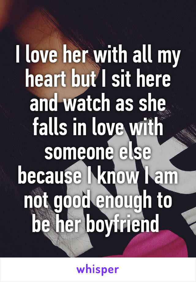 I love her with all my heart but I sit here and watch as she falls in love with someone else because I know I am not good enough to be her boyfriend