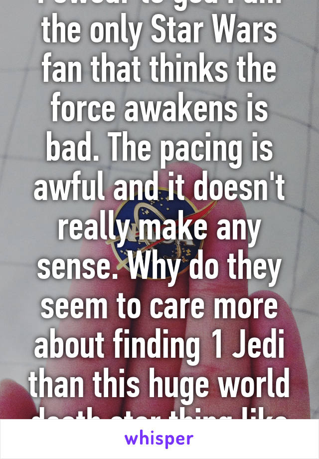 I swear to god I am the only Star Wars fan that thinks the force awakens is bad. The pacing is awful and it doesn't really make any sense. Why do they seem to care more about finding 1 Jedi than this huge world death star thing like wtf
