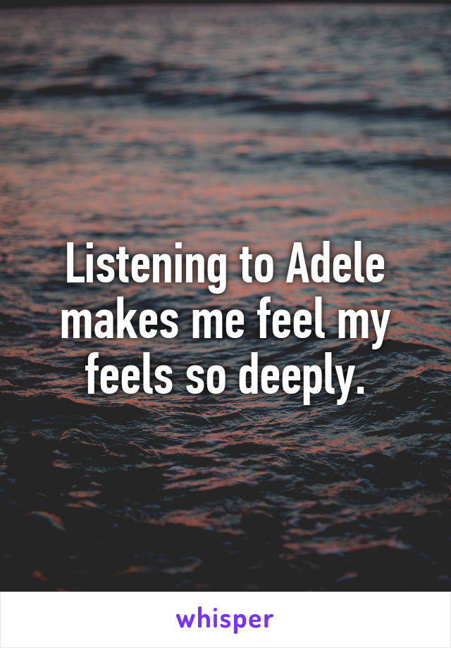 Listening to Adele makes me feel my feels so deeply.