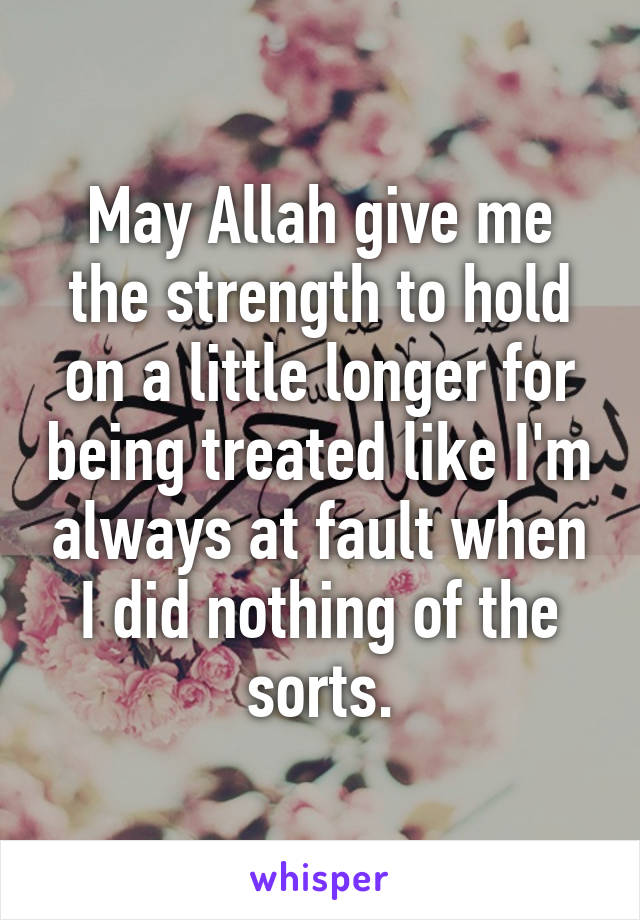 May Allah give me the strength to hold on a little longer for being treated like I'm always at fault when I did nothing of the sorts.