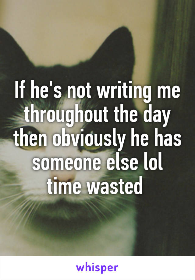If he's not writing me throughout the day then obviously he has someone else lol time wasted