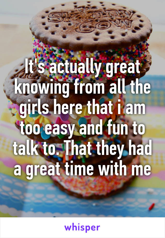 It's actually great knowing from all the girls here that i am too easy and fun to talk to. That they had a great time with me