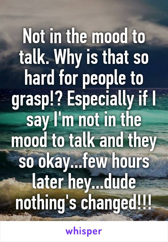 Not in the mood to talk. Why is that so hard for people to grasp!? Especially if I say I'm not in the mood to talk and they so okay...few hours later hey...dude nothing's changed!!!