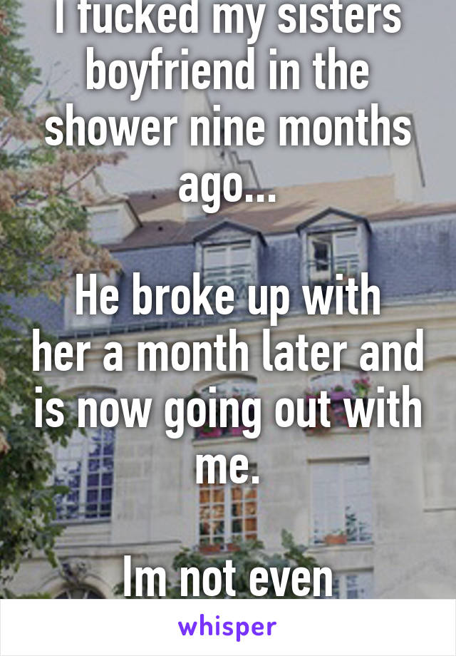 I fucked my sisters boyfriend in the shower nine months ago...  He broke up with her a month later and is now going out with me.  Im not even ashamed :D