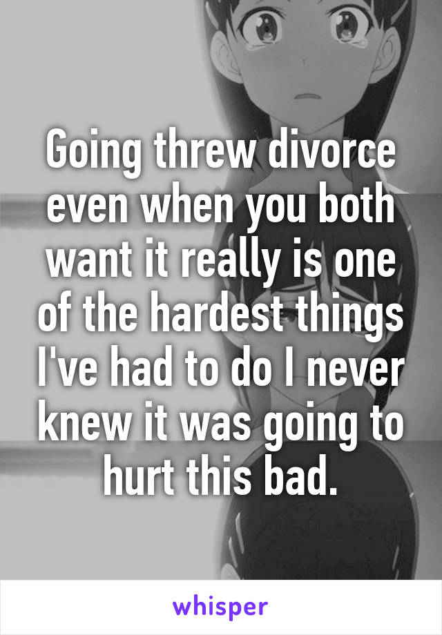 Going threw divorce even when you both want it really is one of the hardest things I've had to do I never knew it was going to hurt this bad.