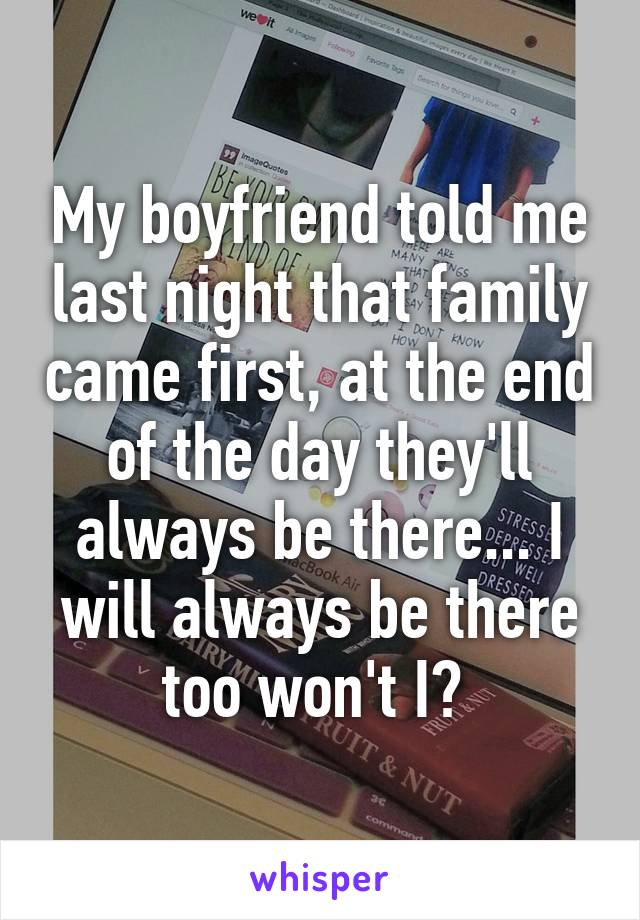 My boyfriend told me last night that family came first, at the end of the day they'll always be there... I will always be there too won't I?