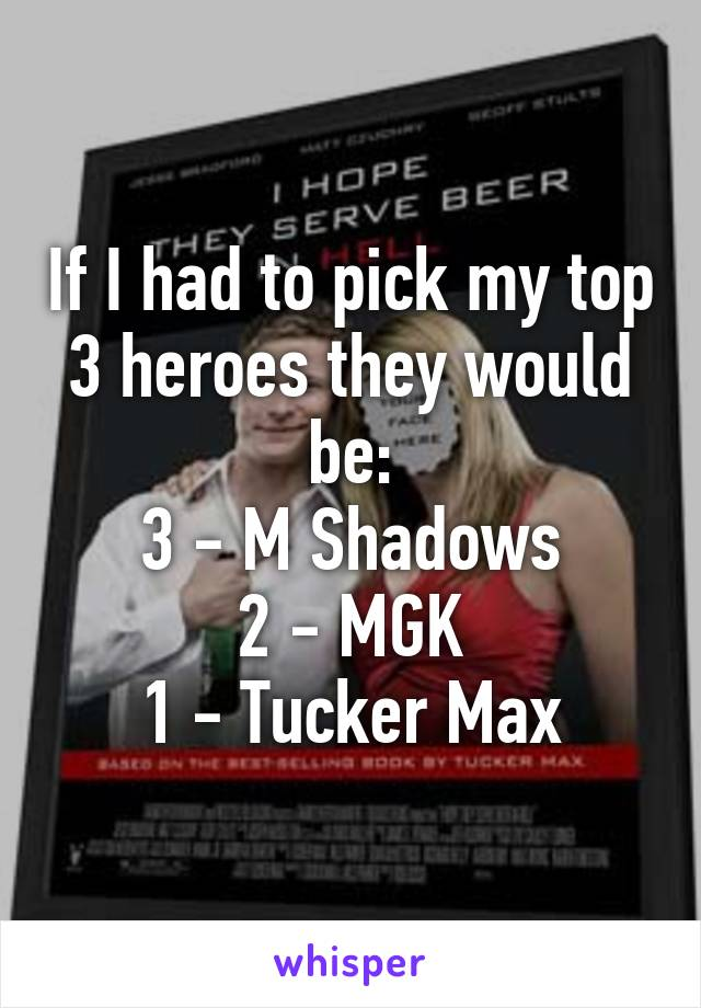 If I had to pick my top 3 heroes they would be: 3 - M Shadows 2 - MGK 1 - Tucker Max