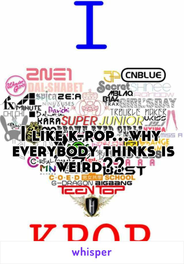 I like k-pop...why everybody thinks is weird??