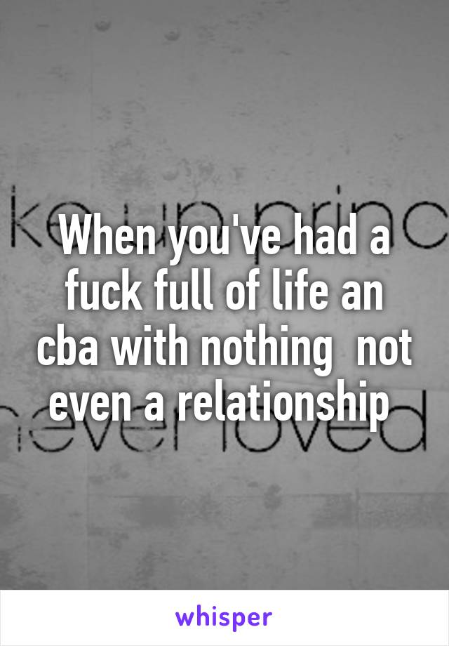 When you've had a fuck full of life an cba with nothing  not even a relationship
