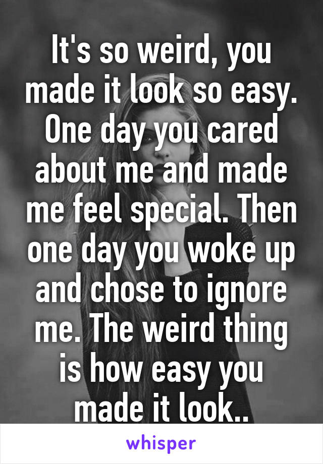 It's so weird, you made it look so easy. One day you cared about me and made me feel special. Then one day you woke up and chose to ignore me. The weird thing is how easy you made it look..