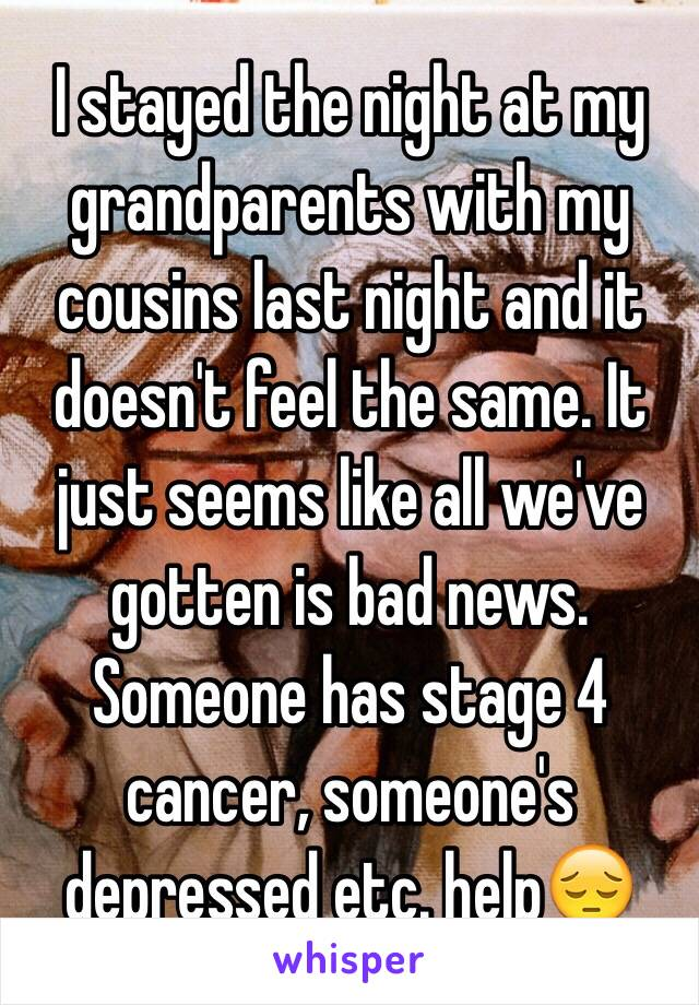 I stayed the night at my grandparents with my cousins last night and it doesn't feel the same. It just seems like all we've gotten is bad news. Someone has stage 4 cancer, someone's depressed etc. help😔