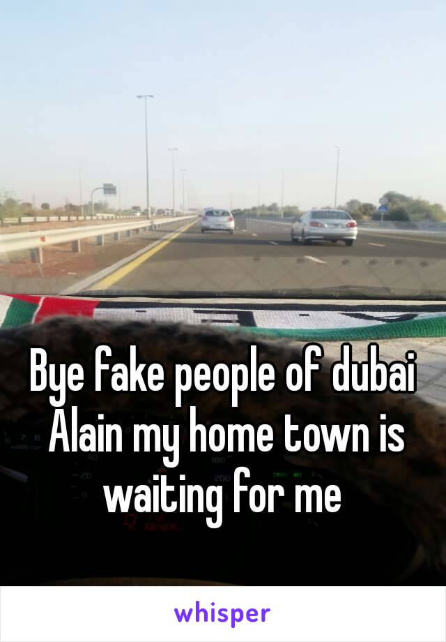 Bye fake people of dubai Alain my home town is waiting for me