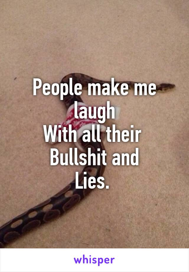 People make me laugh With all their  Bullshit and Lies.