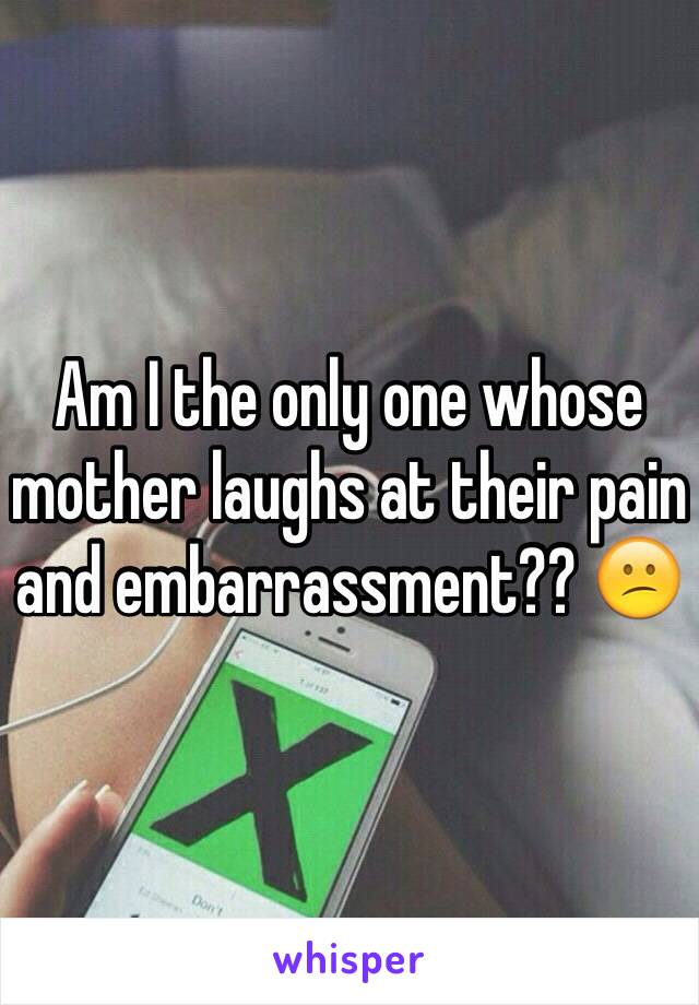 Am I the only one whose mother laughs at their pain and embarrassment?? 😕