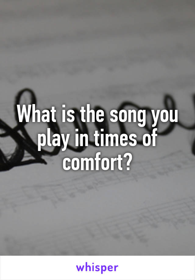 What is the song you play in times of comfort?