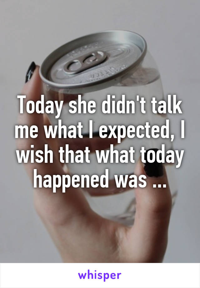 Today she didn't talk me what I expected, I wish that what today happened was ...