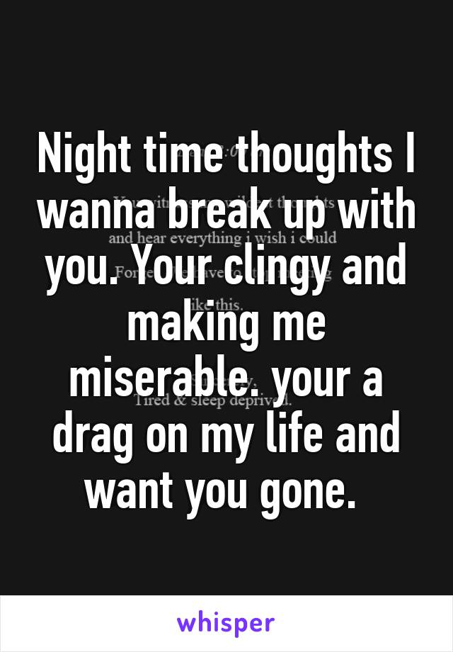 Night time thoughts I wanna break up with you. Your clingy and making me miserable. your a drag on my life and want you gone.
