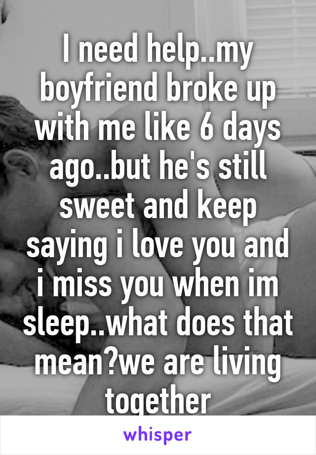 I need help..my boyfriend broke up with me like 6 days ago..but he's still sweet and keep saying i love you and i miss you when im sleep..what does that mean?we are living together