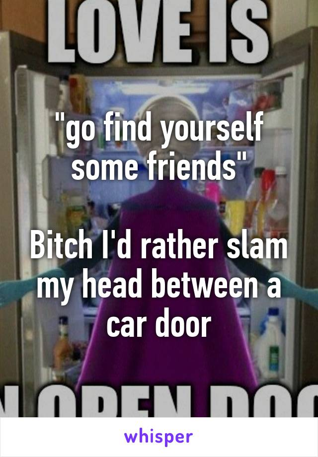 """go find yourself some friends""  Bitch I'd rather slam my head between a car door"
