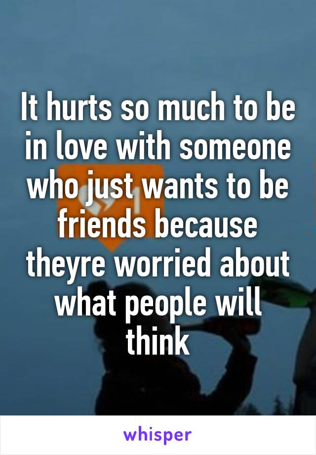 It hurts so much to be in love with someone who just wants to be friends because theyre worried about what people will think