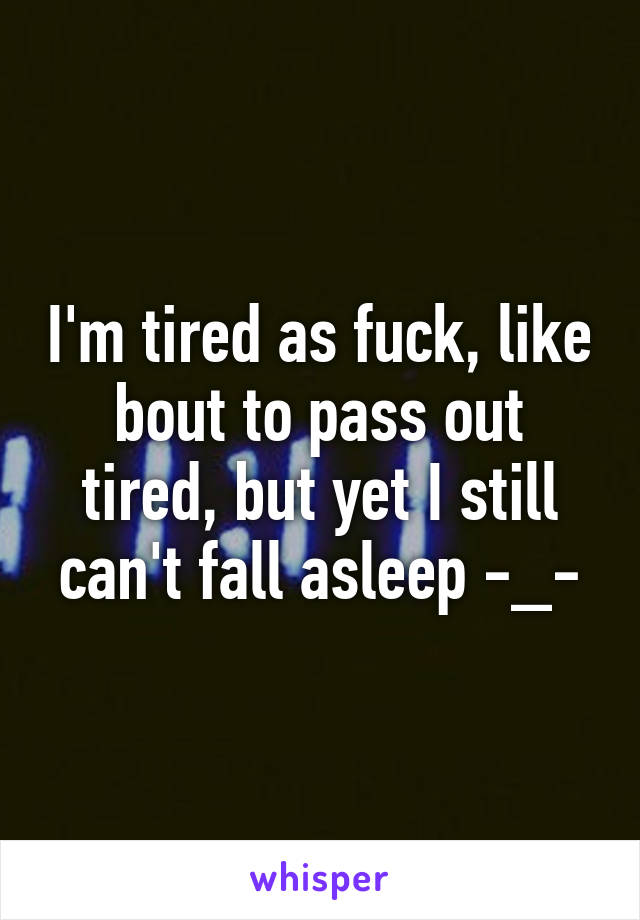 I'm tired as fuck, like bout to pass out tired, but yet I still can't fall asleep -_-