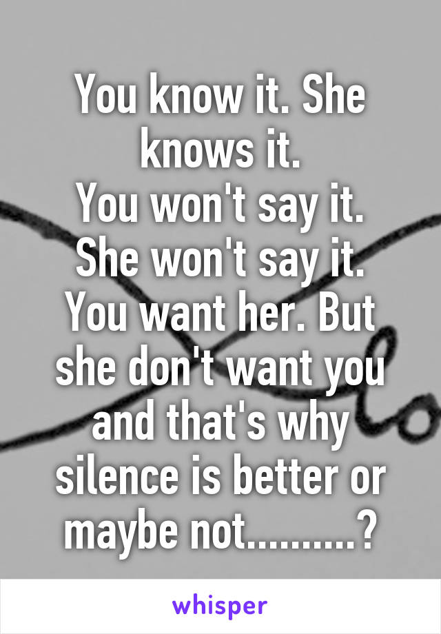 You know it. She knows it. You won't say it. She won't say it. You want her. But she don't want you and that's why silence is better or maybe not..........?