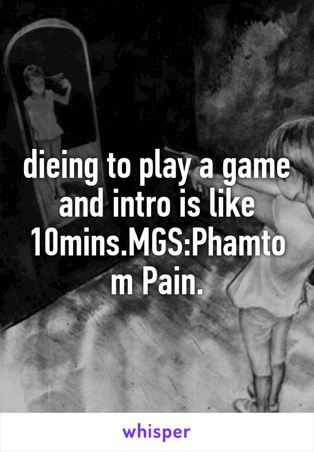 dieing to play a game and intro is like 10mins.MGS:Phamtom Pain.
