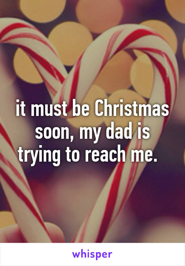 it must be Christmas soon, my dad is trying to reach me.