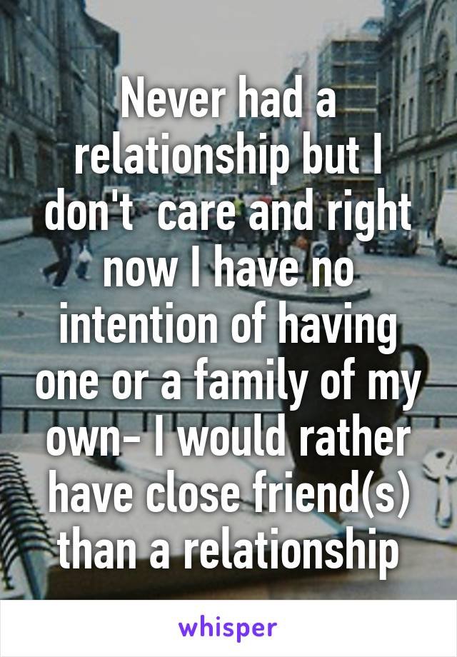 Never had a relationship but I don't  care and right now I have no intention of having one or a family of my own- I would rather have close friend(s) than a relationship