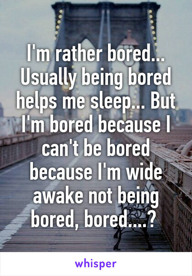 I'm rather bored... Usually being bored helps me sleep... But I'm bored because I can't be bored because I'm wide awake not being bored, bored....?
