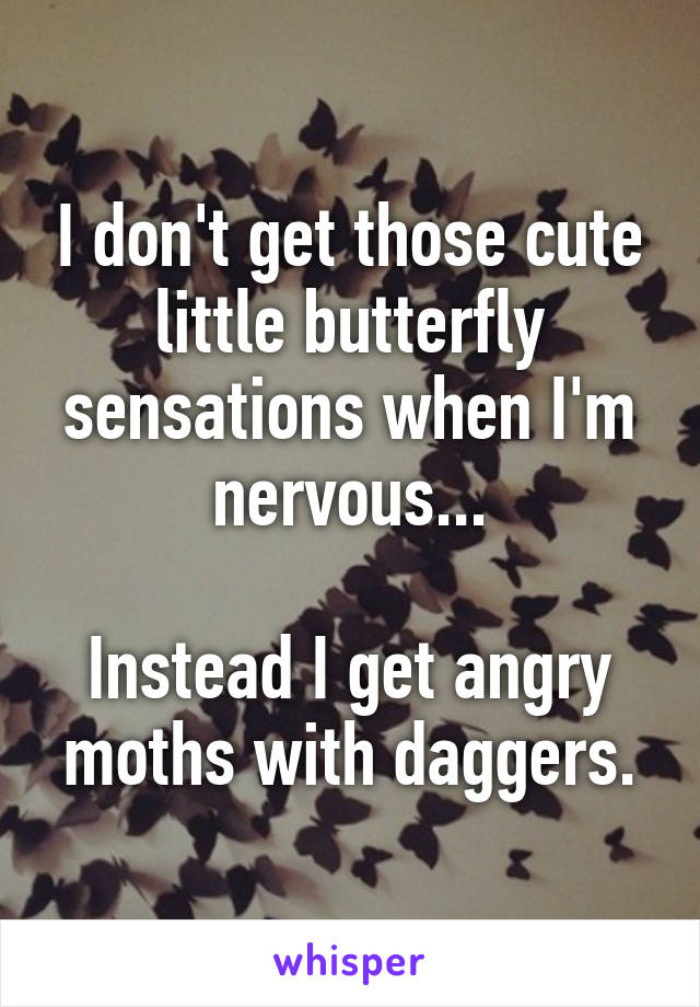 I don't get those cute little butterfly sensations when I'm nervous...  Instead I get angry moths with daggers.