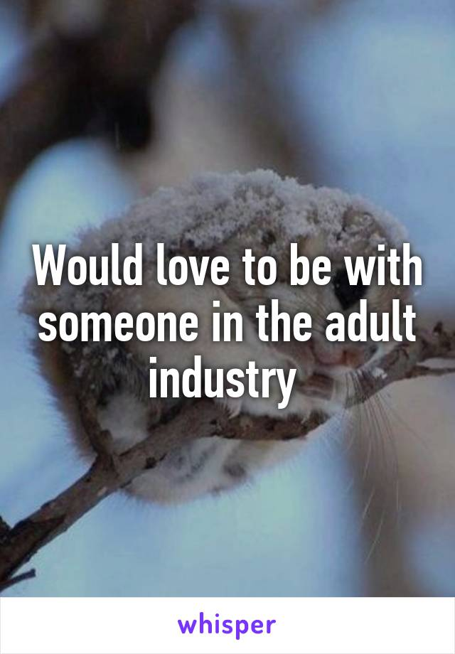 Would love to be with someone in the adult industry