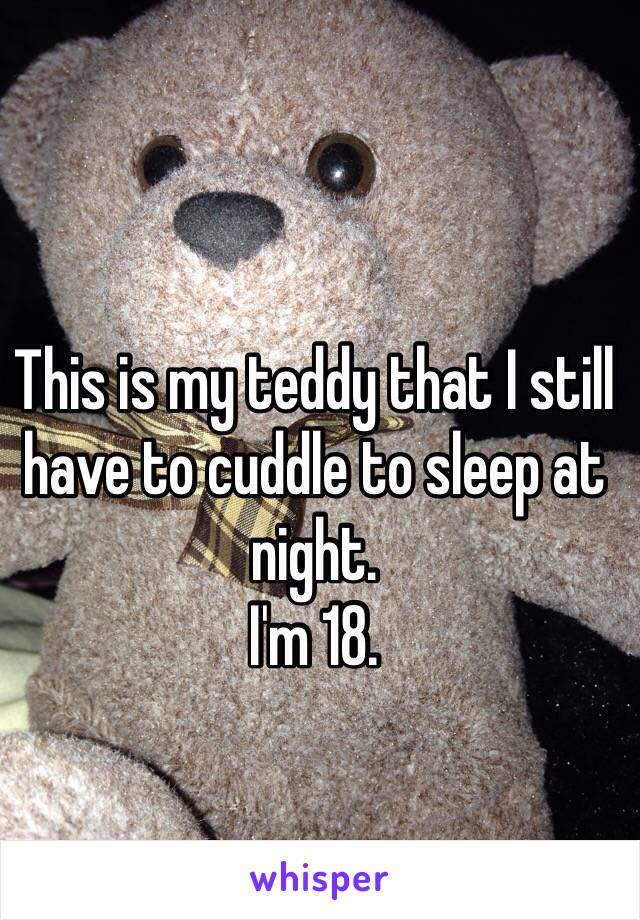 This is my teddy that I still have to cuddle to sleep at night.  I'm 18.