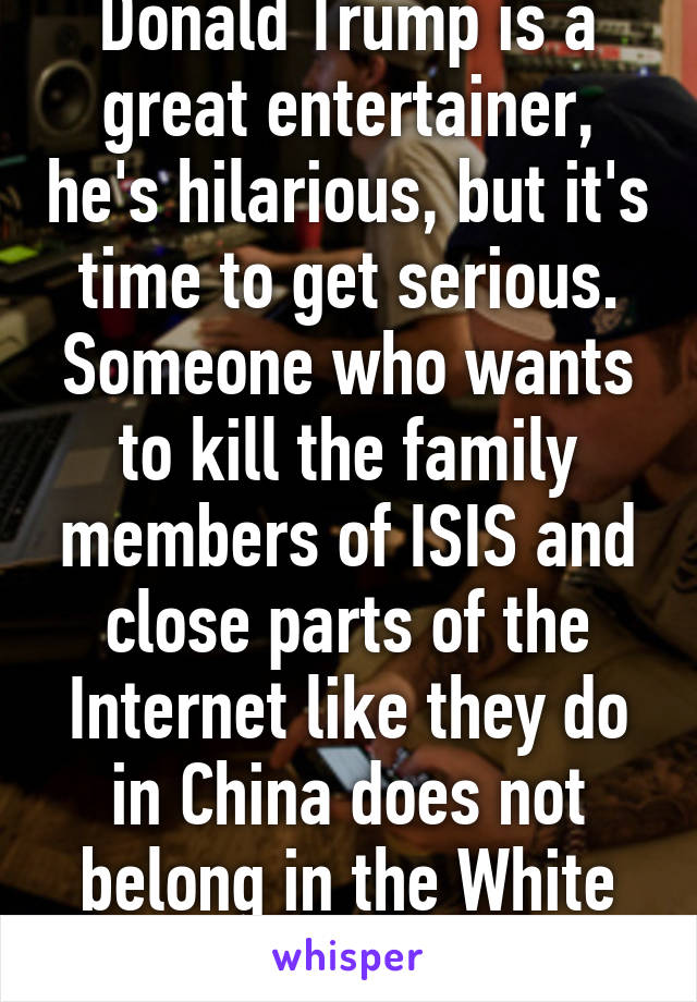 Donald Trump is a great entertainer, he's hilarious, but it's time to get serious. Someone who wants to kill the family members of ISIS and close parts of the Internet like they do in China does not belong in the White House.