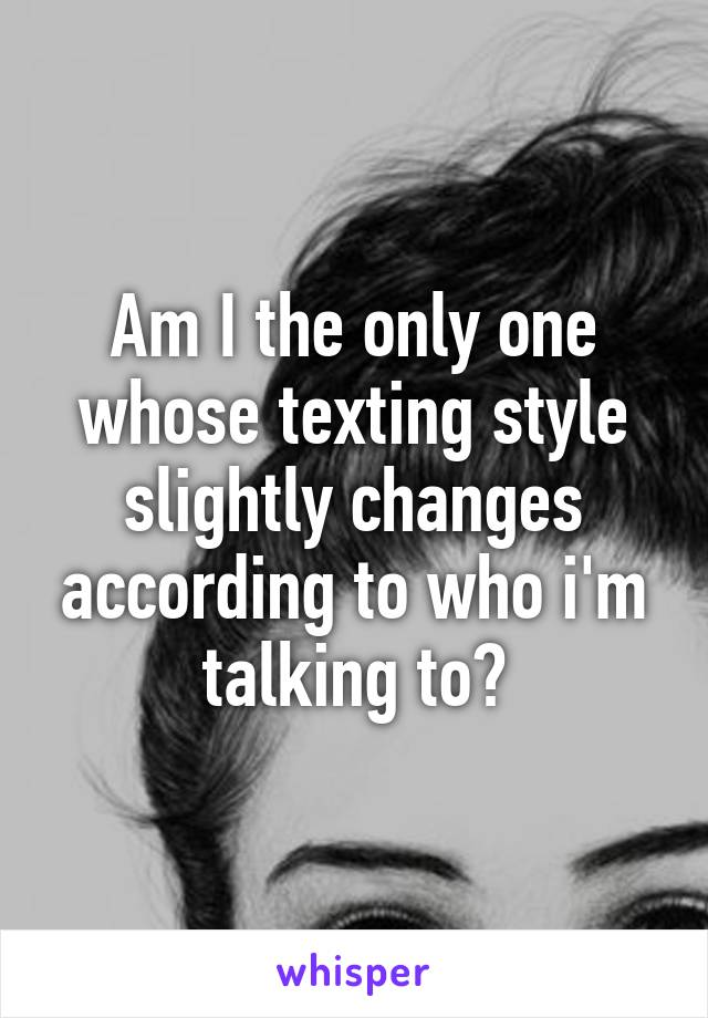 Am I the only one whose texting style slightly changes according to who i'm talking to?