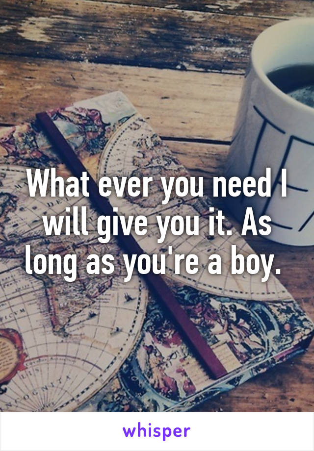 What ever you need I will give you it. As long as you're a boy.