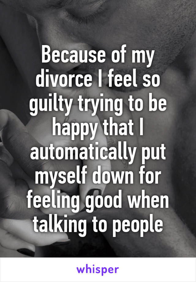 Because of my divorce I feel so guilty trying to be happy that I automatically put myself down for feeling good when talking to people
