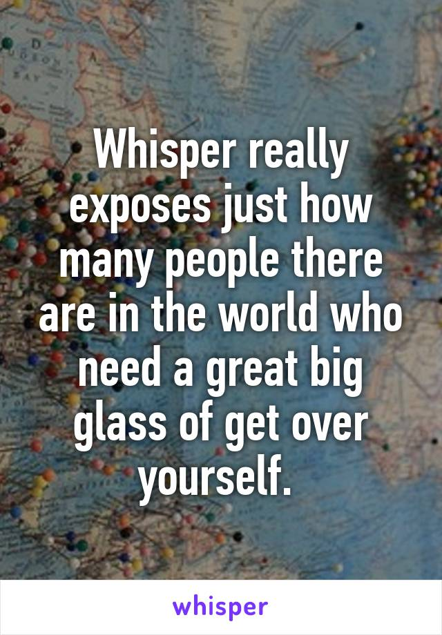 Whisper really exposes just how many people there are in the world who need a great big glass of get over yourself.