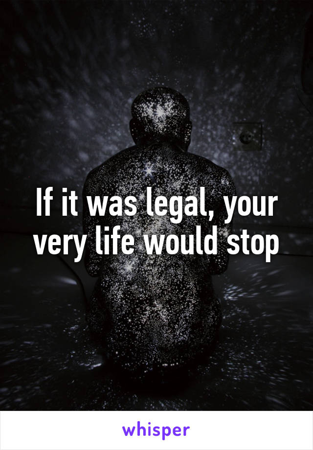 If it was legal, your very life would stop