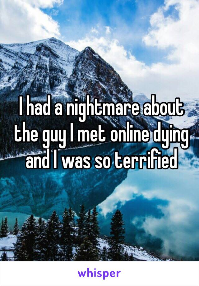I had a nightmare about the guy I met online dying and I was so terrified