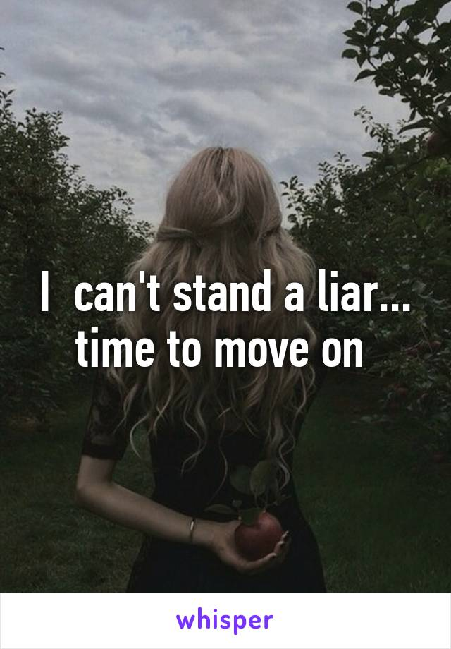 I  can't stand a liar... time to move on