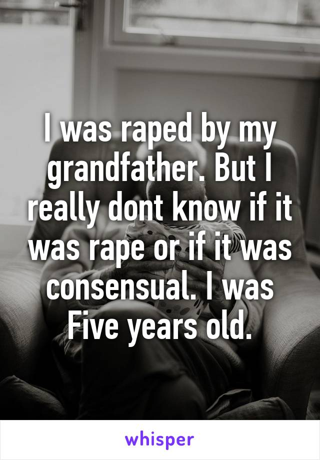 I was raped by my grandfather. But I really dont know if it was rape or if it was consensual. I was Five years old.