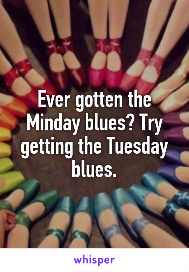 Ever gotten the Minday blues? Try getting the Tuesday blues.