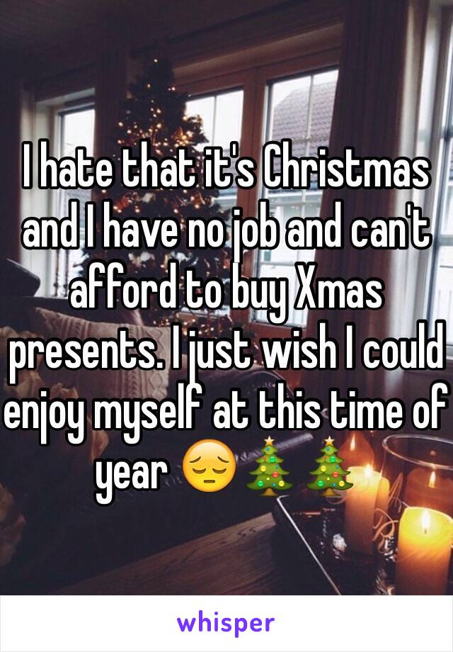 I hate that it's Christmas and I have no job and can't afford to buy Xmas presents. I just wish I could enjoy myself at this time of year 😔🎄🎄