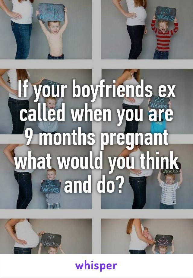 If your boyfriends ex called when you are 9 months pregnant what would you think and do?