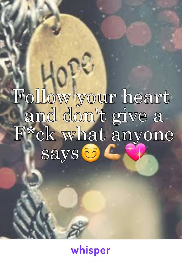 Follow your heart and don't give a F*ck what anyone says😊💪💖