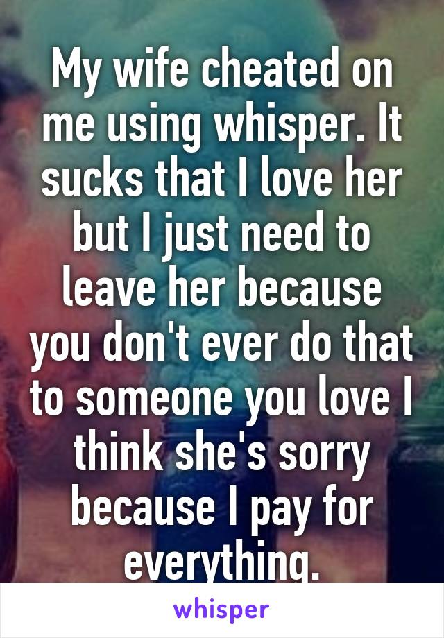 My wife cheated on me using whisper. It sucks that I love her but I just need to leave her because you don't ever do that to someone you love I think she's sorry because I pay for everything.